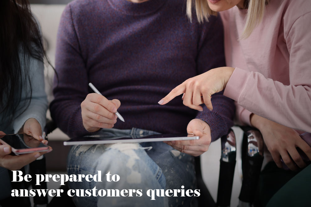 Be prepared to answer customers queries