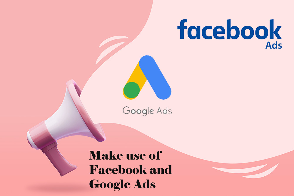Make use of Facebook and Google Ads
